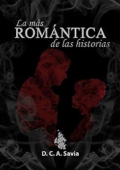 La más romántica de las historias (Spanish Edition) by [Savia, D.C.A.]