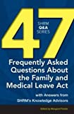 47 Frequently Asked Questions About the Family and Medical Leave Act: With Answers from SHRM's Knowledge Advisors (SHRM Q&A Series)