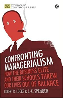 Confronting Managerialism: How the Business Elite and Their Schools Threw Our Lives Out of Balance (Economic Controversies)