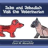 Jake and Jebadiah Visit the Veterinarian, Carol M. Mansfield, 1456013254