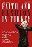 Faith and Fashion in Turkey: Consumption, Politics and Islamic Identities (Library of Modern Turkey)