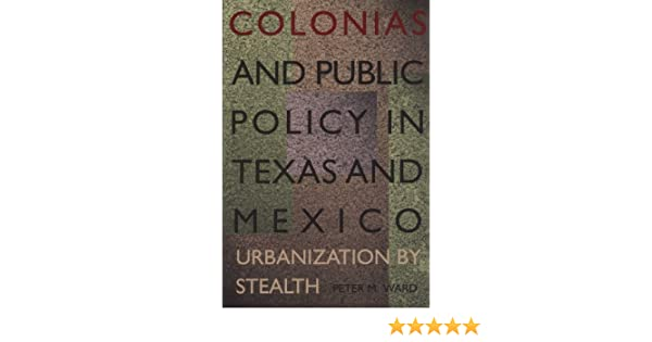 Colonias and Public Policy in Texas and Mexico: Urbanization by Stealth - Kindle edition by Peter M. Ward. Politics & Social Sciences Kindle eBooks ...