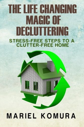 The Life Changing Magic of Decluttering: Stress-Free Steps to a Clutter-Free Home