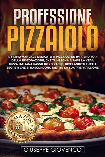 - Professione Pizzaiolo: Il manuale dedicato a pizzaioli e imprenditori della ristorazione, che ti insegna a fare la vera pizza italiana passo dopo passo, rivelandoti tutti i segreti (Italian Edition)