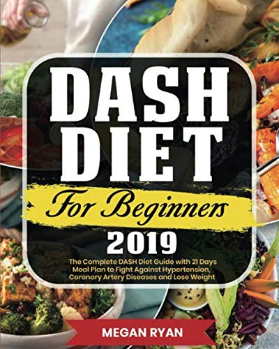 Dash Diet for Beginners 2019: The Complete DASH Diet Guide with 21 Days Meal Plan to Fight Against Hypertension, Coronary Artery Diseases and Lose Weight