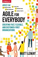 Agile for Everybody: Creating Fast, Flexible, and Customer-First Organizations Front Cover