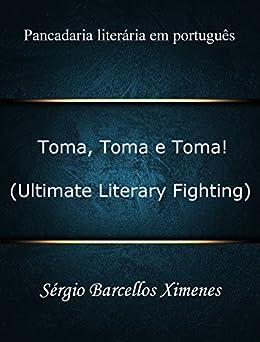 Toma, Toma e Toma! (Ultimate Literary Fighting): Pancadaria literária em português por [Ximenes, Sérgio Barcellos]