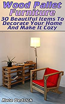 Wood Pallet Furniture: 30 Beautiful Items To Decorate Your Home And Make It Cozy
