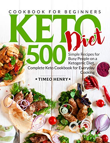Keto Diet Cookbook for Beginners: 500 Simple Recipes for Busy People on a Ketogenic Diet. Complete Keto Cookbook for Everyday Cooking by Timeo Henry