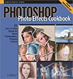 Photoshop Photo Effects Cookbook: 61 Easy-to-Follow Recipes for Digital Photographers, Designers, and Artists