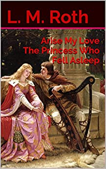 Arise My Love The Princess Who Fell Asleep (The Princess Who... Book 1) by [Roth, L. M.]