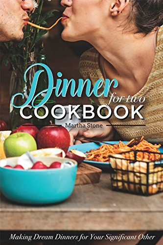 Dinners for Two Cookbook - Over 25 Dinner Party Recipes: Making Dream Dinners for Your Significant Other