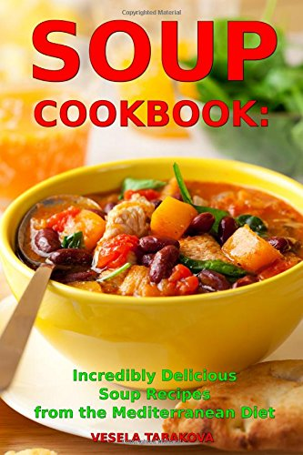 Read Online Soup Cookbook: Incredibly Delicious Soup Recipes from the Mediterranean Diet: Mediterranean Cookbook and Weight Loss for Beginners (Mediterranean Souping and Diet) PDF