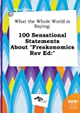 img - for What the Whole World Is Saying: 100 Sensational Statements about Freakonomics REV Ed: book / textbook / text book