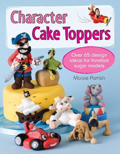 Character Cake Toppers: Over 65 Design Ideas for Sugar Fondant Models by Maisie Parrish