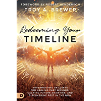 Redeeming Your Timeline: Supernatural Skillsets for Healing Past Wounds, Calming Future Anxieties, and Discovering Rest…