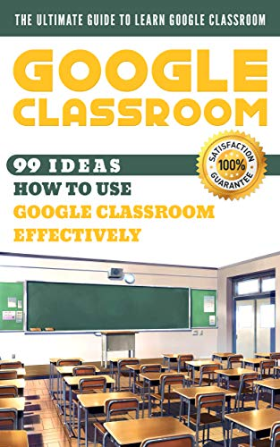 Google Classroom: 99 Ideas how to use Google Classroom effectively. The Ultimate Guide to Learn Google Classroom (Best Way To Use Google Drive)