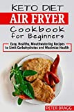 KETO DIET AIR FRYER Cookbook for Beginners: Easy, Healthy, Mouthwatering Recipes to Limit Carbohydrates and Maximize Health
