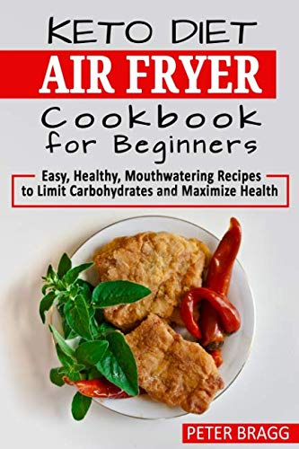KETO DIET AIR FRYER Cookbook for Beginners: Easy, Healthy, Mouthwatering Recipes to Limit Carbohydrates and Maximize Health (Best Tailgate Food Recipes)