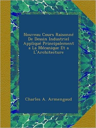 Livres gratuits Nouveau Cours Raisonné De Dessin Industriel Appliqué Principalement a La Mécanique Et a L'Architecture pdf