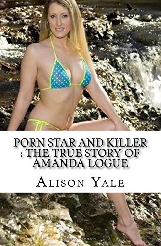 Porn Star and Killer : The True Story of Amanda Logue