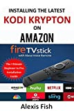 Kodi: How to Install the Latest Kodi Krypton on the Updated Amazon Fire TV Stick with Alexa Voice Remote: The Ultimate Beginner to Pro Kodi and Kodi Addons Installation Guide (Includes Screenshots)