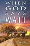When God Says Wait: Experiencing the Goodness of God Even While You Wait