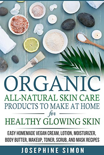 Organic All-Natural Skin Products to Make at Home for Healthy Glowing Skin: Easy Homemade Vegan Cream, Lotion, Moisturizer, Body Butter, Makeup, Toner, Scrub, and Mask Recipes by [Simon, Josephine]