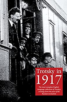 Trotsky in 1917: The most complete English-language collection of Leon Trotsky's writings from the year of the Russian revolution (English Edition) por [Trotsky, Leon]