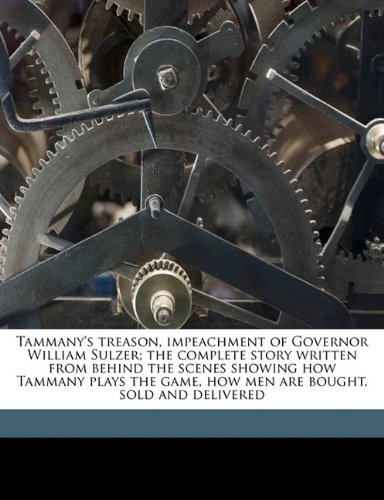 Read Online Tammany's treason, impeachment of Governor William Sulzer; the complete story written from behind the scenes showing how Tammany plays the game, how men are bought, sold and delivered pdf
