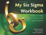 My Six Sigma Workbook : A Step-By-Step Guide to Successful Six Sigma Projects, Duckworth, Holly Alison and Jenkins, Jeffrey Cray, 1932828222
