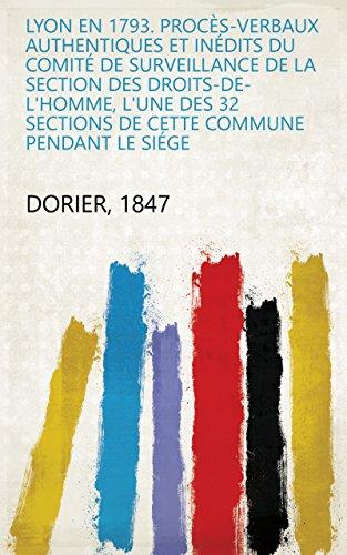 Lyon en 1793. Procès-verbaux authentiques et inédits du Comité de surveillance de la section des Droits-de-l'homme, l'une des 32 sections de cette commune pendant le siége