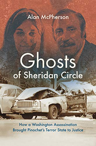 Image result for The Ghosts of Sheridan Circle: How a Washington Assassination Brought Pinochet's Terror State to Justice