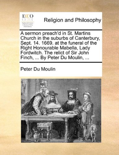 A sermon preach'd in St. Martins Church in the suburbs of Canterbury, Sept. 14. 1669. at the funeral of the Right Honourable Mabella, Lady Fordwitch. ... Sir John Finch, ... By Peter Du Moulin, ...