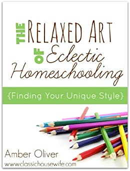 The Relaxed Art of Eclectic Homeschooling by [Oliver, Amber]