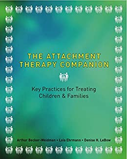 The Attachment Therapy Companion: Key Practices for Treating Children & Families by [Becker-Weidman, Arthur, Ehrmann, Lois A. Pessolano, LeBow, Denise]