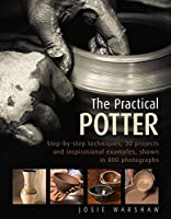 The Practical Potter: Step-By-Step Techniques, 25 Projects And Inspirational Examples, Shown In 800 Photographs