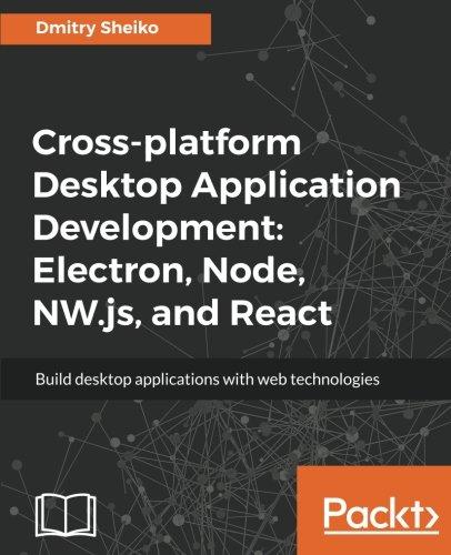 Cross-platform Desktop Application Development: Electron; Node; NW.js; and React