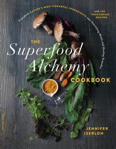 The Superfood Alchemy Cookbook: Transform Nature's Most Powerful Ingredients into Nourishing Meals and Healing Remedies by Jennifer Iserloh