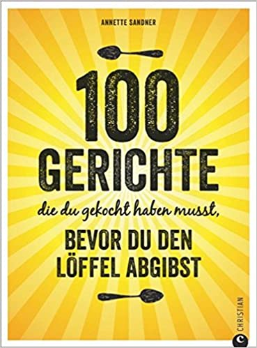 Internationale Küche: 100 Gerichte, Die Du Gekocht Haben Musst
