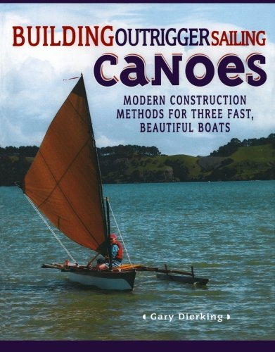Building Outrigger Sailing Canoes: Modern Construction Methods for Three Fast, Beautiful Boats (Canoe Plans)