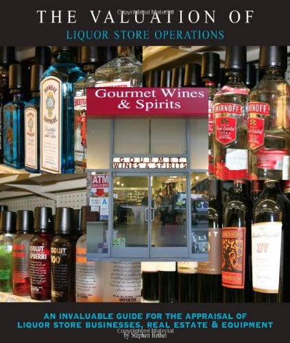 The Valuation of Liquor Store Operations: An Invaluable Guide for the Appraisal of Liquor Store Businesses, Real Estate and Equipment