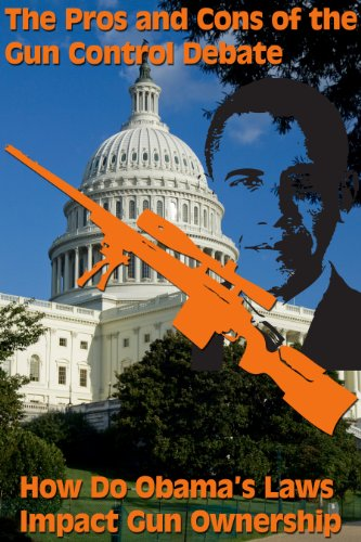 The Pros and Cons of the Gun Control Debate - How Do Obama's Laws Impact Gun Ownership
