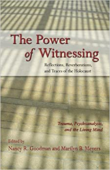 The Power of Witnessing: Reflections, Reverberations, and Traces of the Holocaust: Trauma, Psychoanalysis, and the Living Mind