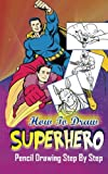 draw a superhero - How To Draw Superheroes : Pencil Drawings Step by Step: Pencil Drawing Ideas for Absolute Beginners (Learn To Draw Superheroes :Easy Pencil Drawings Book)