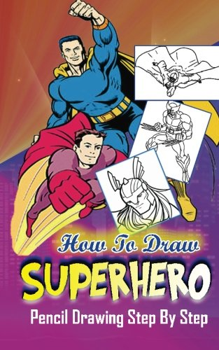 Download How To Draw Superheroes : Pencil Drawings Step by Step: Pencil Drawing Ideas for Absolute Beginners (Learn To Draw Superheroes :Easy Pencil Drawings Book) pdf