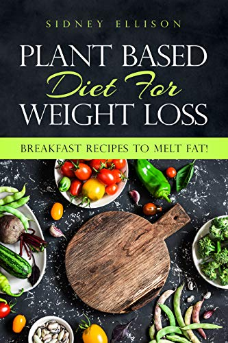 Plant Based Diet For Weight Loss: Breakfast Recipes to Melt Fat! by Sidney Ellison