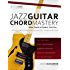 Jazz Guitar Chord Mastery: A Practical, Musical Guide to All Chord Structures, Voicings and Inversions (Guitar Chords in Context Book 2)