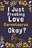 """I Just Freaking Love Carnotaurus Okay?: (Diary, Notebook) (Journals) or Personal Use for Men, Women and Kids Cute Gift For Carnotaurus Lovers. 6"""" x 9"""" (15.24 x 22.86 cm) - 120 Pages"""