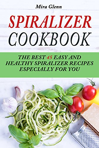 Spiralizer Cookbook: The Best 45 Easy and Healthy Spiralizer Recipes Especially for You by Mira Glenn